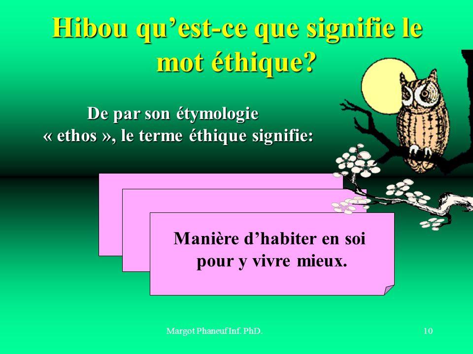 Margot Phaneuf Inf. PhD.10 Hibou quest-ce que signifie le mot éthique? Coutume, habitat Usage, manière de vivre Manière dhabiter en soi pour y vivre m