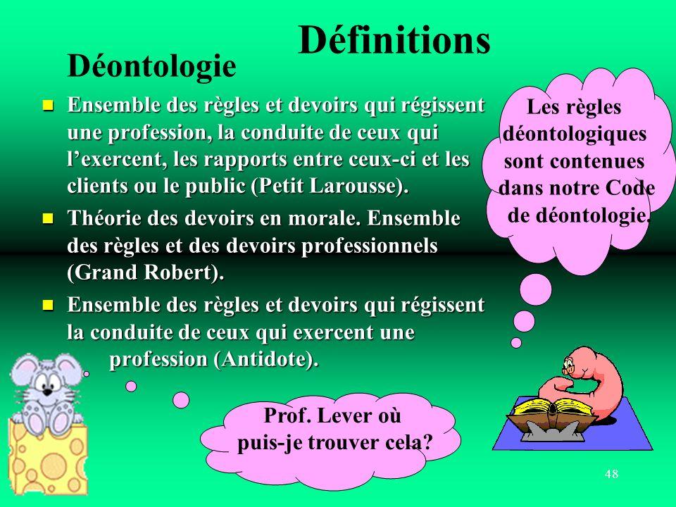 48 Définitions Déontologie Ensemble des règles et devoirs qui régissent une profession, la conduite de ceux qui lexercent, les rapports entre ceux-ci