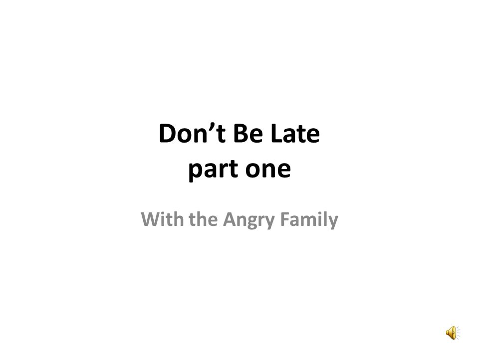 Dont Be Late part one With the Angry Family