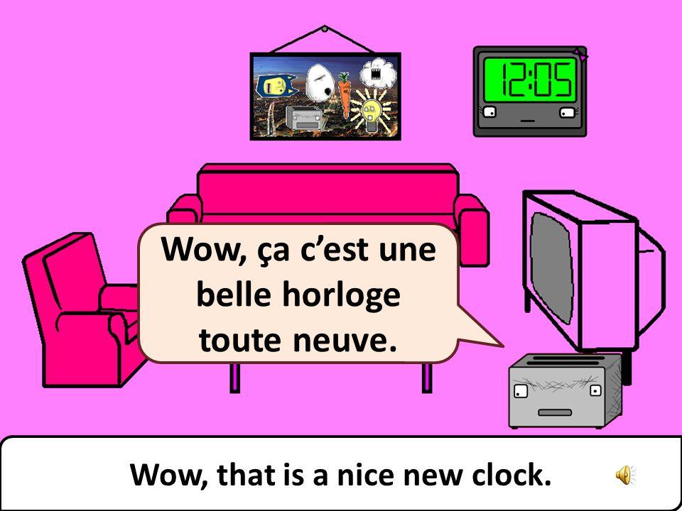Wow, that is a nice new clock. Wow, ça cest une belle horloge toute neuve.