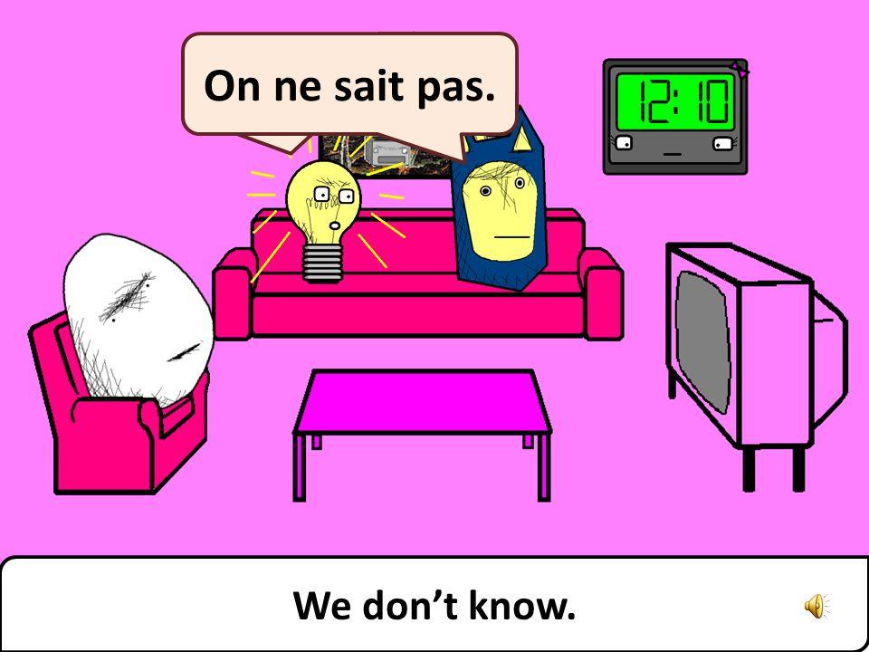We dont know. On ne sait pas.