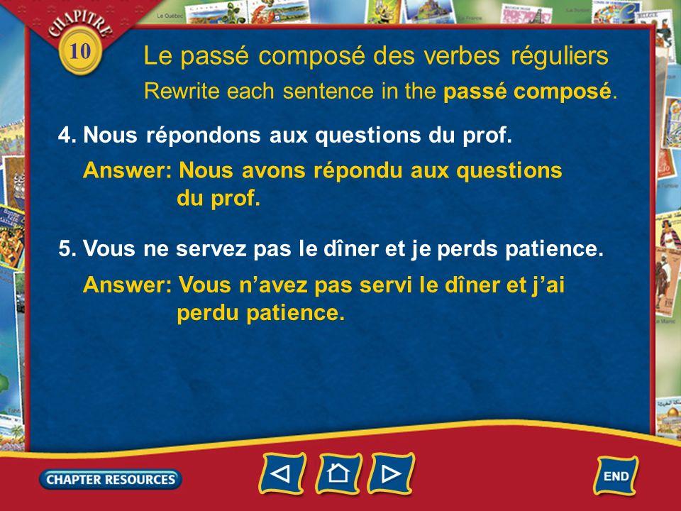 10 Le passé composé des verbes réguliers 4. Nous répondons aux questions du prof. Rewrite each sentence in the passé composé. Answer: Nous avons répon