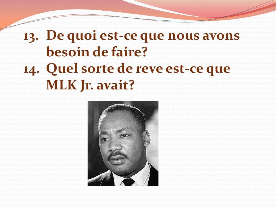 13.De quoi est-ce que nous avons besoin de faire? 14.Quel sorte de reve est-ce que MLK Jr. avait?