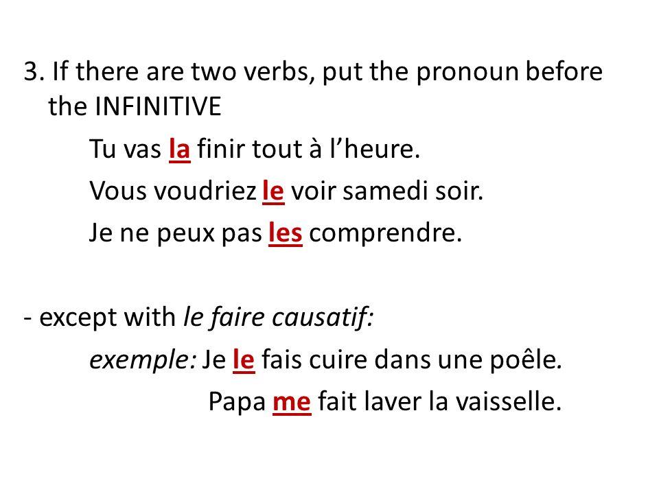 3. If there are two verbs, put the pronoun before the INFINITIVE Tu vas la finir tout à lheure. Vous voudriez le voir samedi soir. Je ne peux pas les