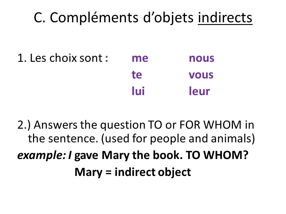 C. Compléments dobjets indirects 1. Les choix sont : menous tevous luileur 2.) Answers the question TO or FOR WHOM in the sentence. (used for people a