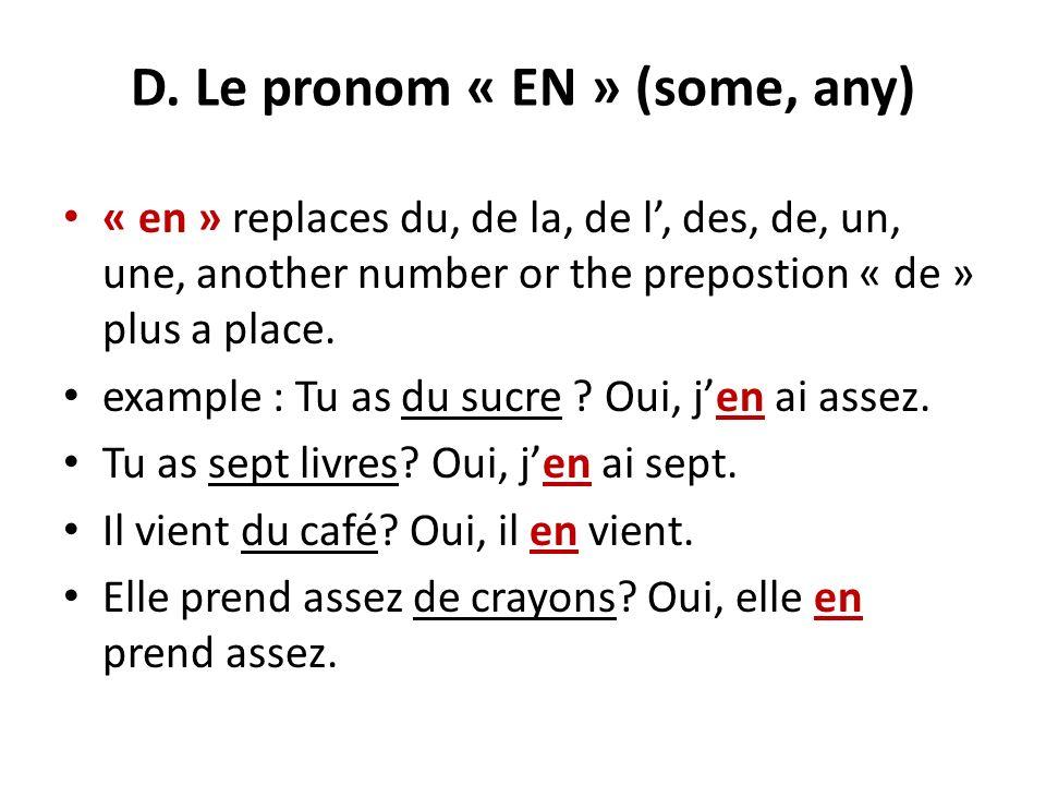 D. Le pronom « EN » (some, any) « en » replaces du, de la, de l, des, de, un, une, another number or the prepostion « de » plus a place. example : Tu