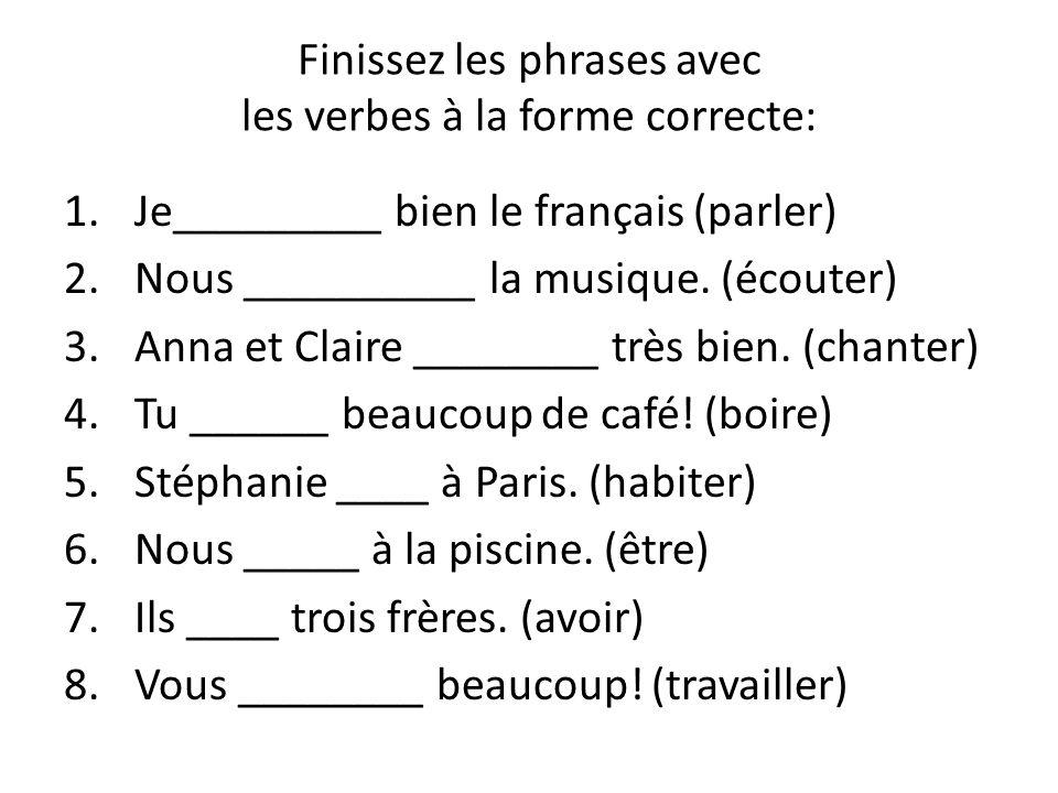Finissez les phrases avec les verbes à la forme correcte: 1.Je_________ bien le français (parler) 2.Nous __________ la musique. (écouter) 3.Anna et Cl