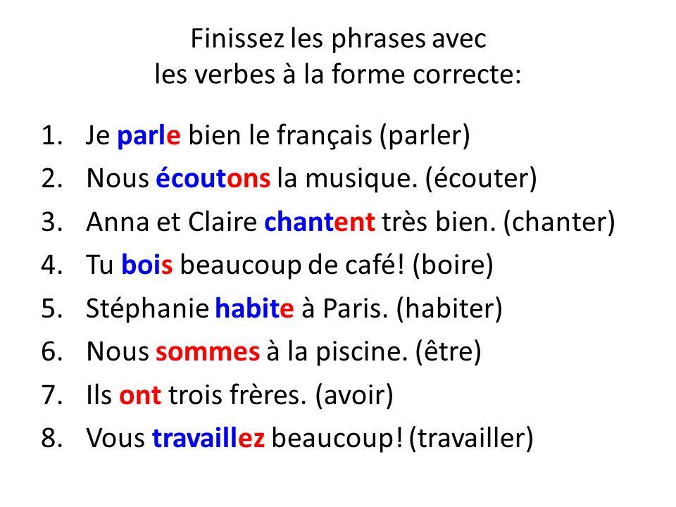 Finissez les phrases avec les verbes à la forme correcte: 1.Je parle bien le français (parler) 2.Nous écoutons la musique. (écouter) 3.Anna et Claire