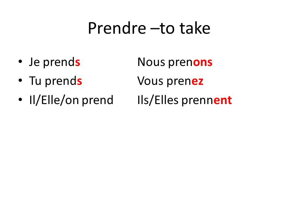 Prendre –to take Je prendsNous prenons Tu prendsVous prenez Il/Elle/on prendIls/Elles prennent