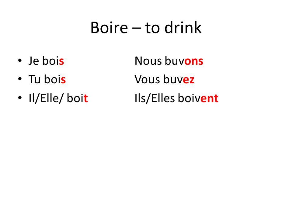 Boire – to drink Je boisNous buvons Tu boisVous buvez Il/Elle/ boitIls/Elles boivent