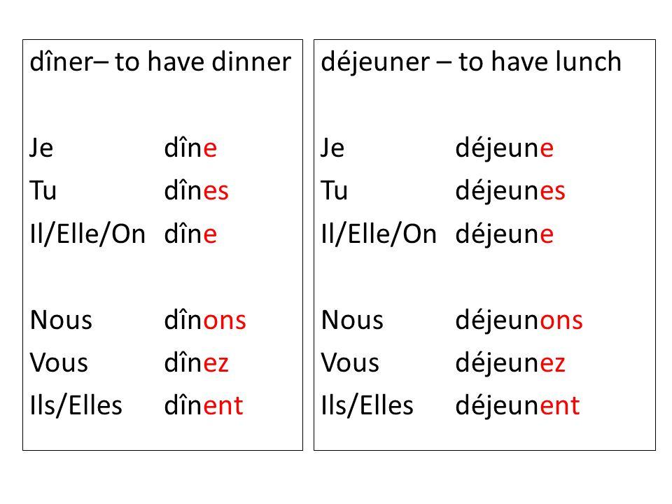 dîner– to have dinner Je dîne Tu dînes Il/Elle/On dîne Nous dînons Vous dînez Ils/Elles dînent déjeuner – to have lunch Je déjeune Tu déjeunes Il/Elle
