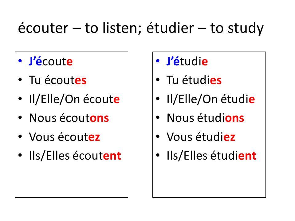 écouter – to listen; étudier – to study Jécoute Tu écoutes Il/Elle/On écoute Nous écoutons Vous écoutez Ils/Elles écoutent Jétudie Tu étudies Il/Elle/