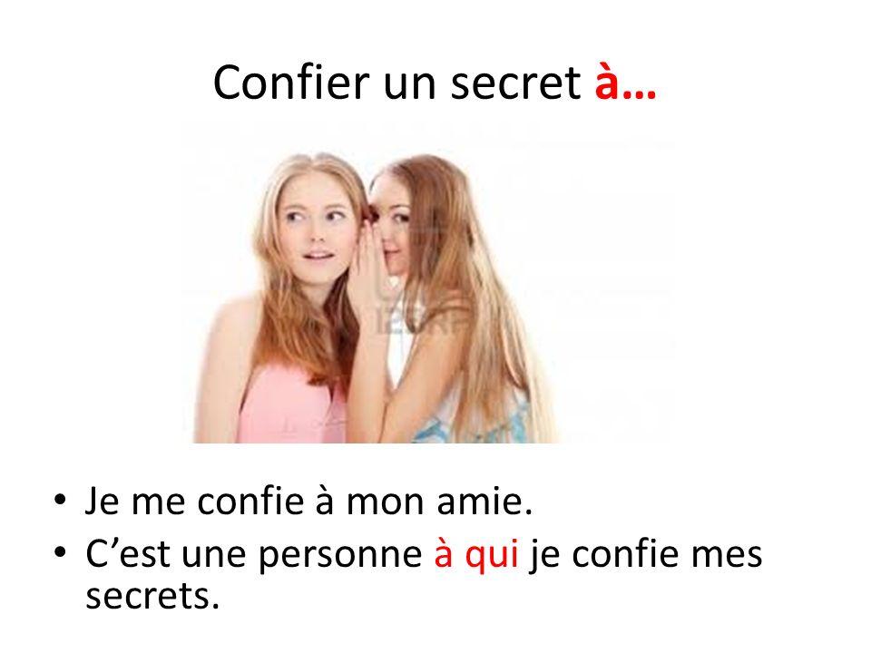Confier un secret à… Je me confie à mon amie. Cest une personne à qui je confie mes secrets.