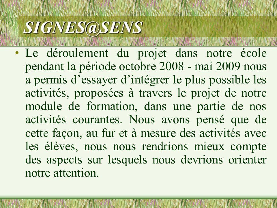 SIGNES@SENS Le déroulement du projet dans notre école pendant la période octobre 2008 - mai 2009 nous a permis dessayer dintégrer le plus possible les