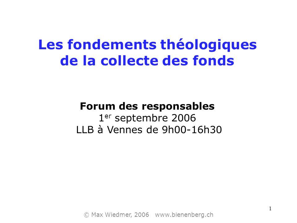 1 Les fondements théologiques de la collecte des fonds Forum des responsables 1 er septembre 2006 LLB à Vennes de 9h00-16h30 © Max Wiedmer, 2006 www.bienenberg.ch