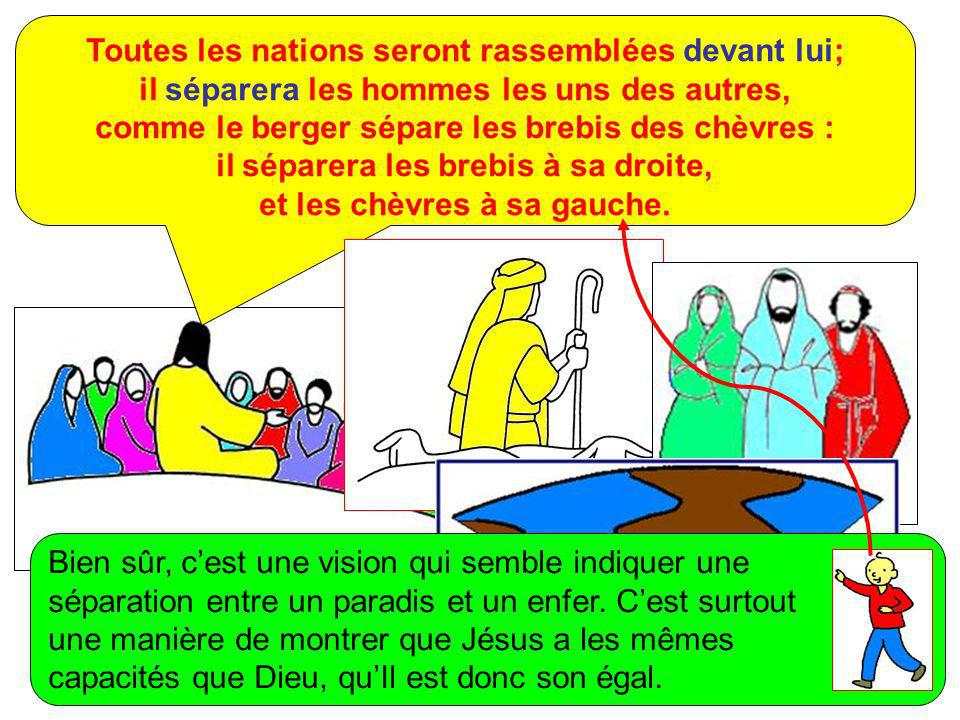 Toutes les nations seront rassemblées devant lui; il séparera les hommes les uns des autres, comme le berger sépare les brebis des chèvres : il séparera les brebis à sa droite, et les chèvres à sa gauche.