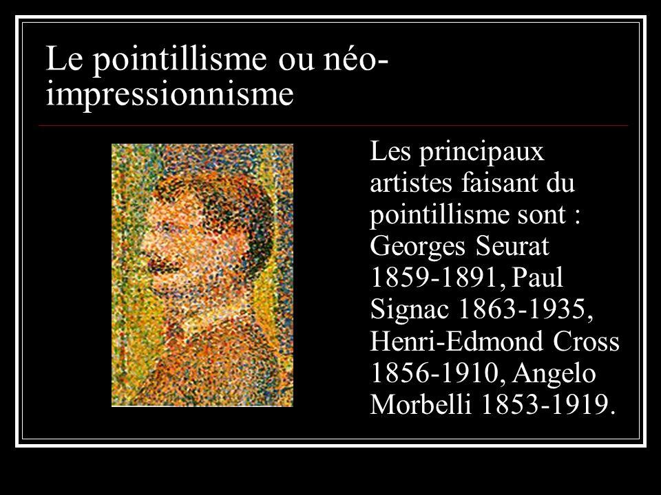 Le pointillisme ou néo- impressionnisme Les principaux artistes faisant du pointillisme sont : Georges Seurat 1859-1891, Paul Signac 1863-1935, Henri-Edmond Cross 1856-1910, Angelo Morbelli 1853-1919.