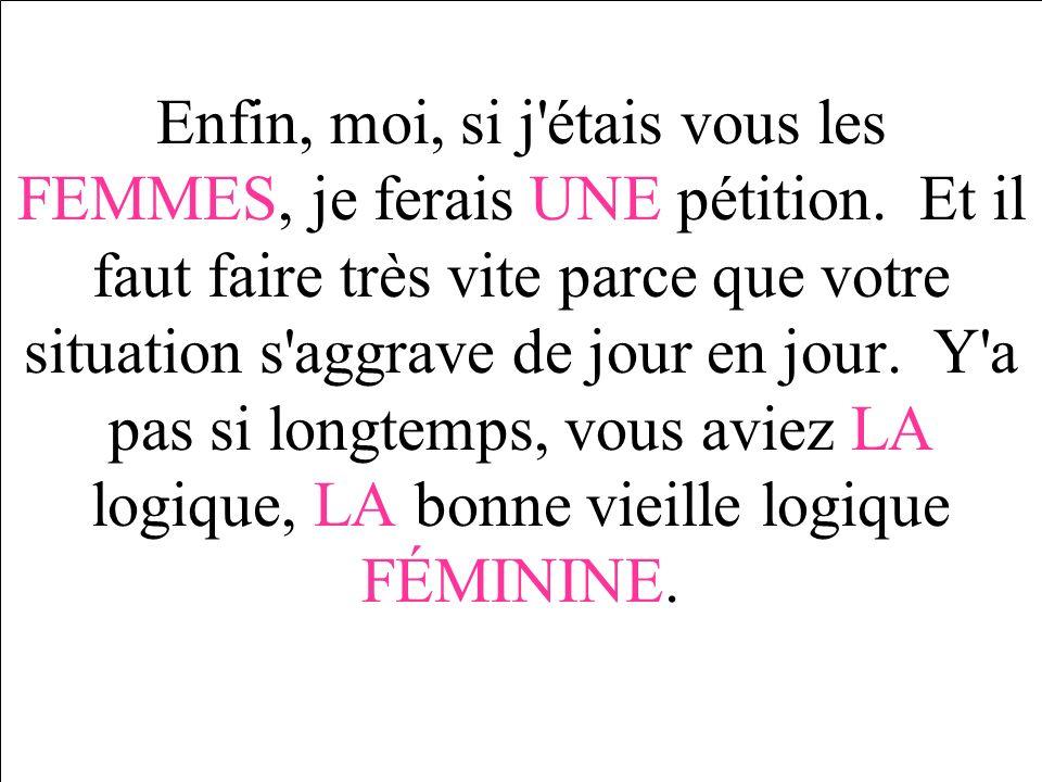 Enfin, moi, si j'étais vous les FEMMES, je ferais UNE pétition. Et il faut faire très vite parce que votre situation s'aggrave de jour en jour. Y'a pa
