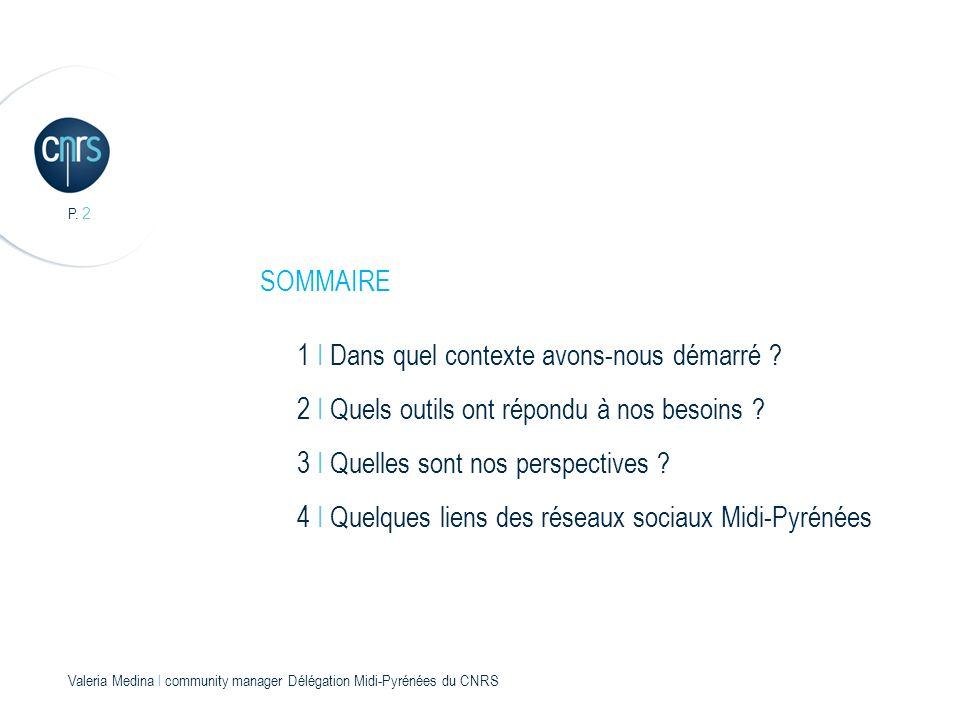 P. 2 Valeria Medina l community manager Délégation Midi-Pyrénées du CNRS 1 I Dans quel contexte avons-nous démarré ? SOMMAIRE 2 I Quels outils ont rép