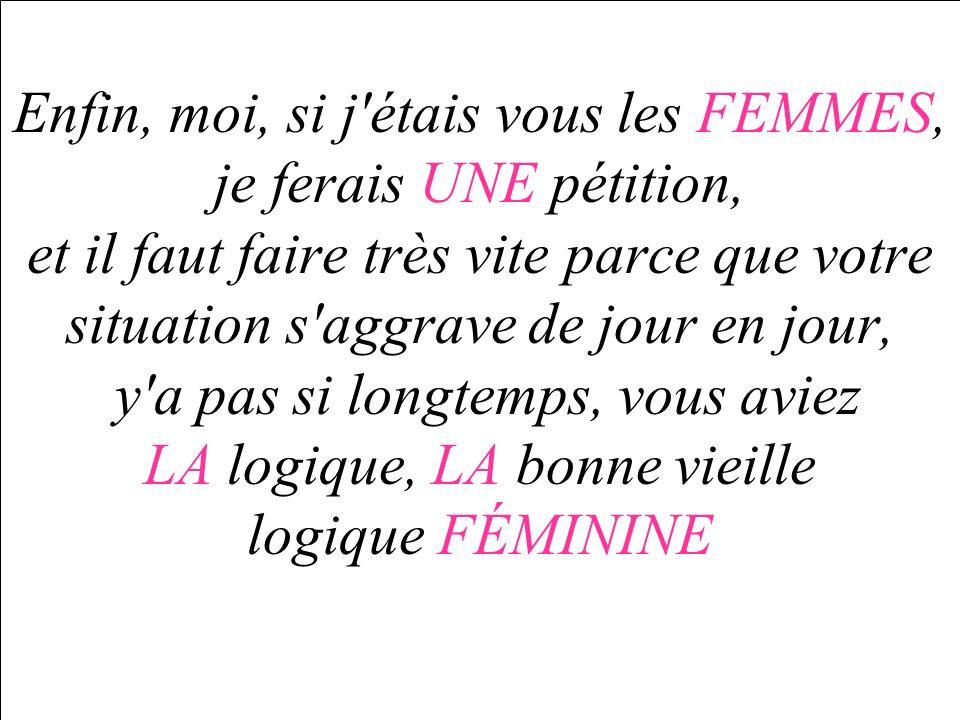 Enfin, moi, si j'étais vous les FEMMES, je ferais UNE pétition, et il faut faire très vite parce que votre situation s'aggrave de jour en jour, y'a pa