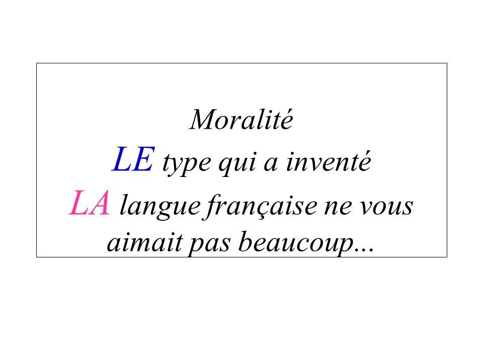 Moralité LE type qui a inventé LA langue française ne vous aimait pas beaucoup...