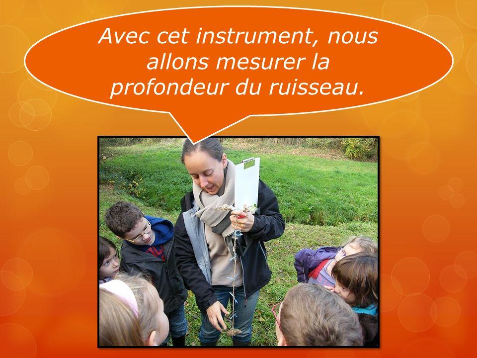 Avec cet instrument, nous allons mesurer la profondeur du ruisseau.