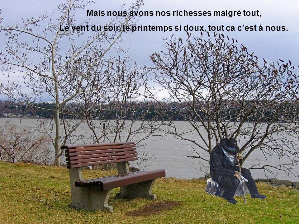 Mais nous avons nos richesses malgré tout, Le vent du soir, le printemps si doux, tout ça cest à nous.