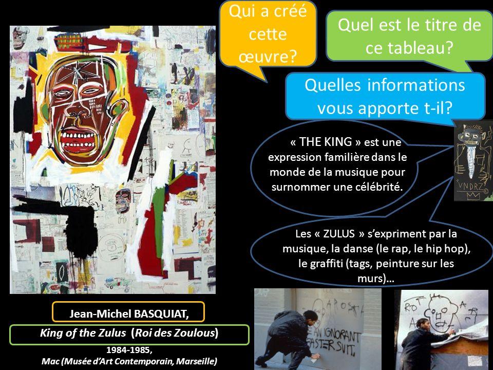 Jean-Michel BASQUIAT, King of the Zulus (Roi des Zoulous) 1984-1985, Mac (Musée dArt Contemporain, Marseille) Quel est le titre de ce tableau? « THE K