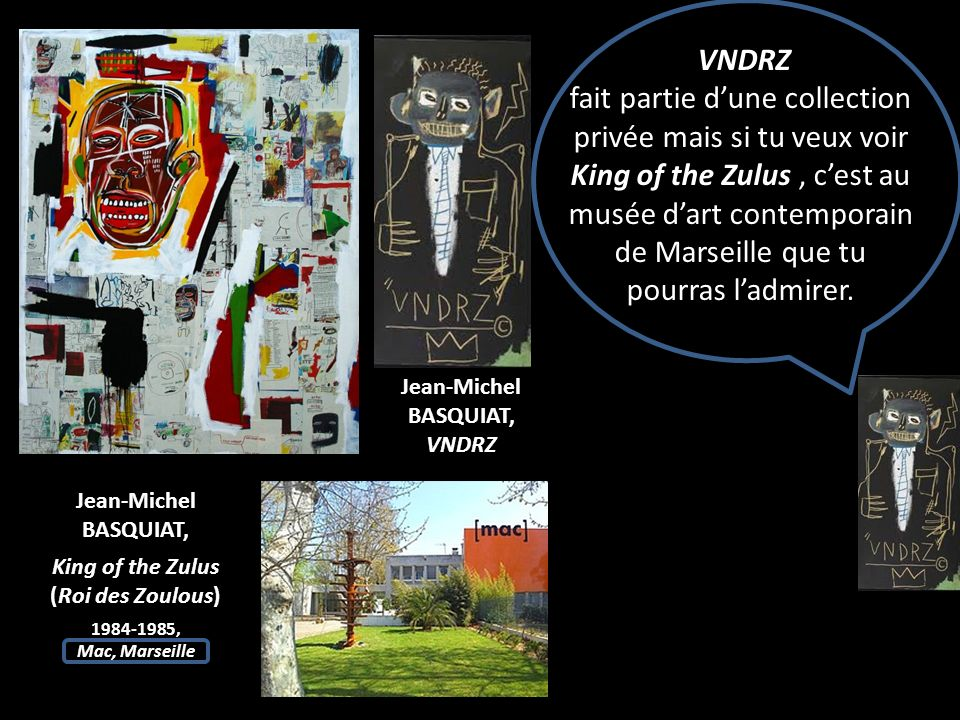 VNDRZ fait partie dune collection privée mais si tu veux voir King of the Zulus, cest au musée dart contemporain de Marseille que tu pourras ladmirer.