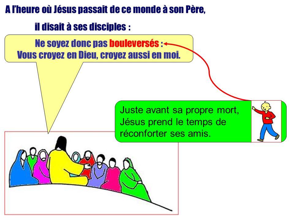 A lheure où Jésus passait de ce monde à son Père, il disait à ses disciples : Ne soyez donc pas bouleversés : Vous croyez en Dieu, croyez aussi en moi