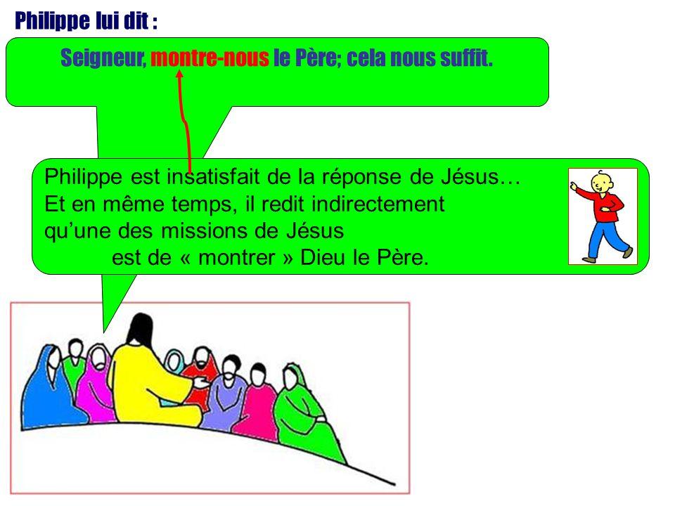 Seigneur, montre-nous le Père; cela nous suffit. Philippe lui dit : Philippe est insatisfait de la réponse de Jésus… Et en même temps, il redit indire