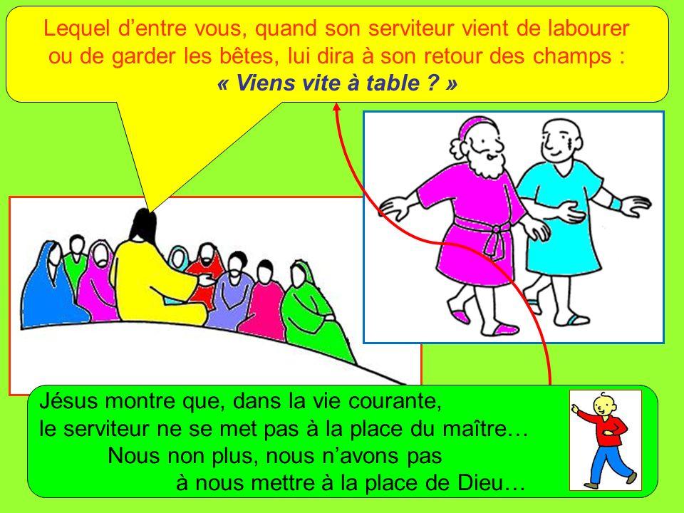 Lequel dentre vous, quand son serviteur vient de labourer ou de garder les bêtes, lui dira à son retour des champs : « Viens vite à table .