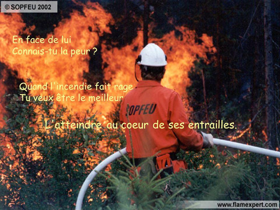 Contre toi Pompier L'ennemi redouté et maudit Feu fascinant qui séduit à l'infini Ne te laisse aucun répit. Il lui est si facile de détruire d'ôter la