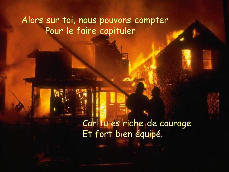 En face de lui Connais-tu la peur ? Quand l'incendie fait rage Tu veux être le meilleur L'atteindre au coeur de ses entrailles.