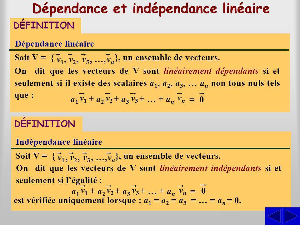 S Dépendance et indépendance linéaire DÉFINITION Dépendance linéaire On dit que les vecteurs de V sont linéairement dépendants si et seulement si il existe des scalaires a 1, a 2, a 3, … a n non tous nuls tels que : Soit V = { v1v1,v2v2,v3v3, …,vnvn }, un ensemble de vecteurs.
