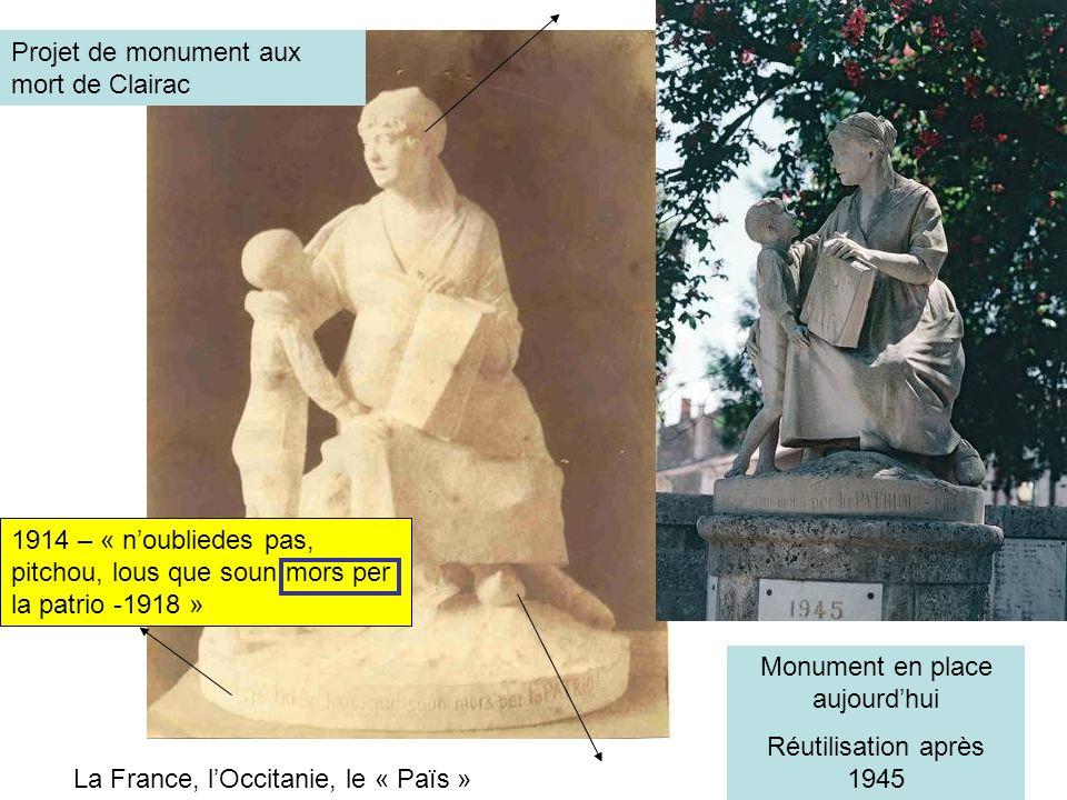 Projet de monument aux mort de Clairac Monument en place aujourdhui Réutilisation après 1945 1914 – « noubliedes pas, pitchou, lous que soun mors per la patrio -1918 » La France, lOccitanie, le « Païs »