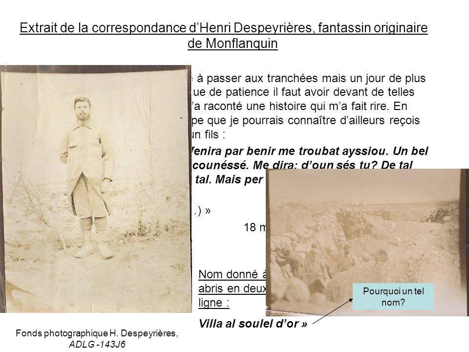 Extrait de la correspondance dHenri Despeyrières, fantassin originaire de Monflanquin « Nous avons quatre jours encore à passer aux tranchées mais un jour de plus seulement en 1 ère ligne.