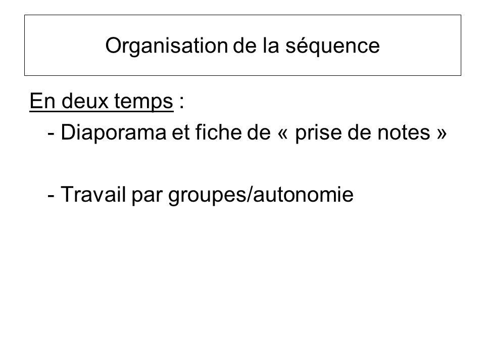 Organisation de la séquence En deux temps : - Diaporama et fiche de « prise de notes » - Travail par groupes/autonomie