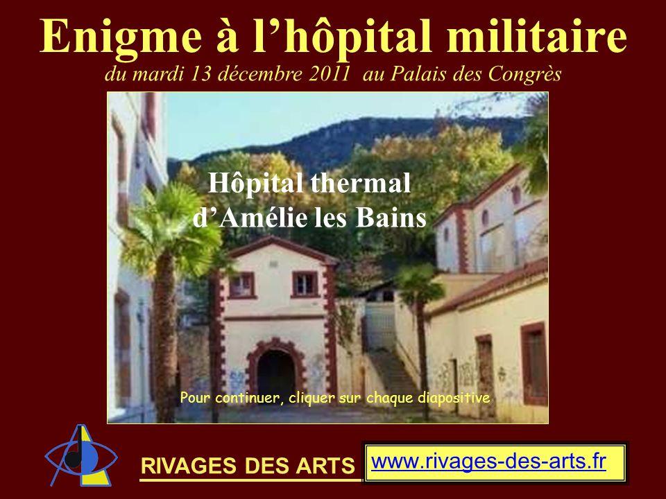 RIVAGES DES ARTS Enigme à lhôpital militaire www.rivages-des-arts.fr du mardi 13 décembre 2011 au Palais des Congrès Hôpital thermal dAmélie les Bains