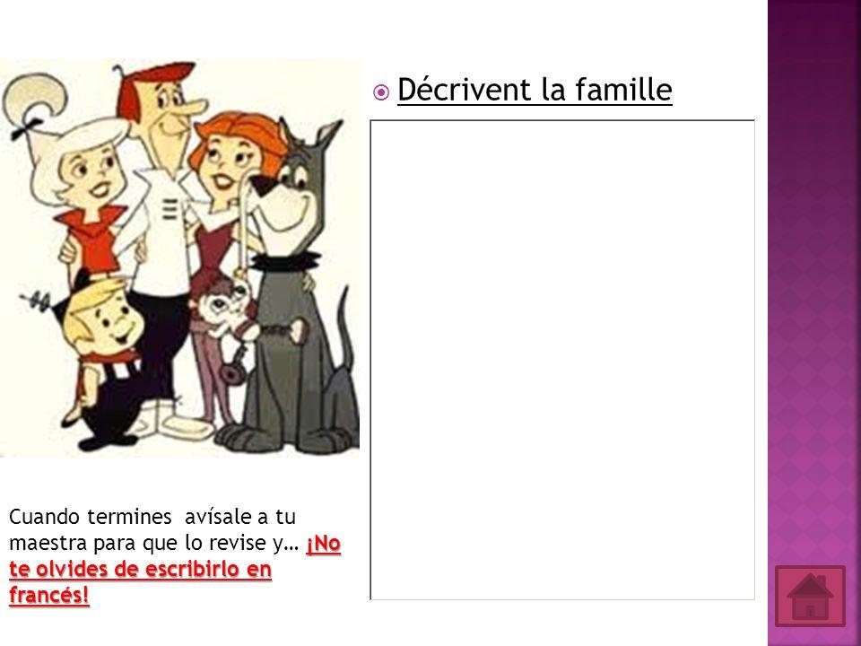 Décrivent la famille ¡No te olvides de escribirlo en francés! Cuando termines avísale a tu maestra para que lo revise y… ¡No te olvides de escribirlo