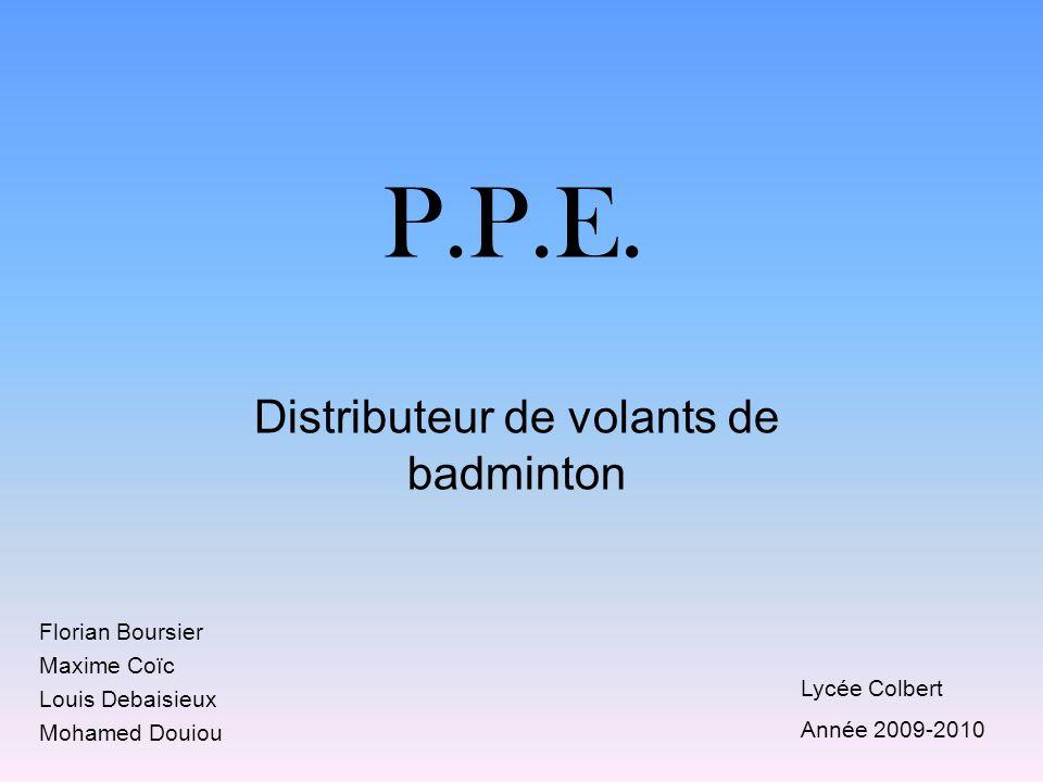 P.P.E. Distributeur de volants de badminton Florian Boursier Maxime Coïc Louis Debaisieux Mohamed Douiou Lycée Colbert Année 2009-2010
