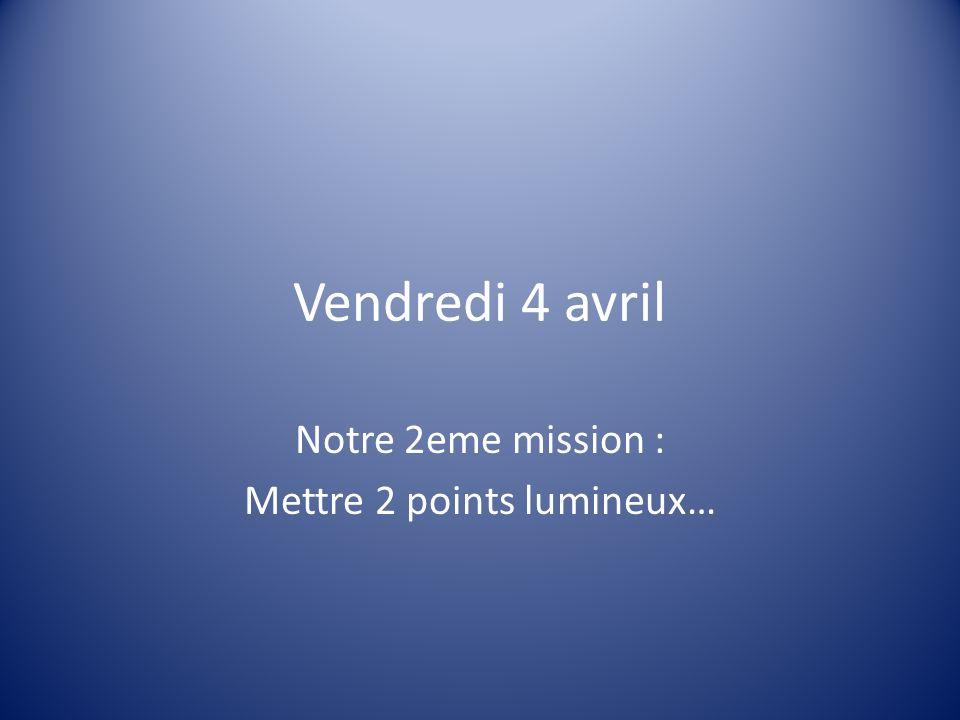 Vendredi 4 avril Notre 2eme mission : Mettre 2 points lumineux…