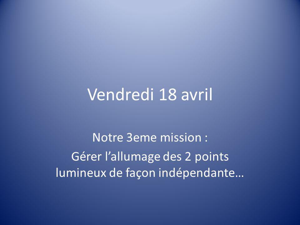 Vendredi 18 avril Notre 3eme mission : Gérer lallumage des 2 points lumineux de façon indépendante…