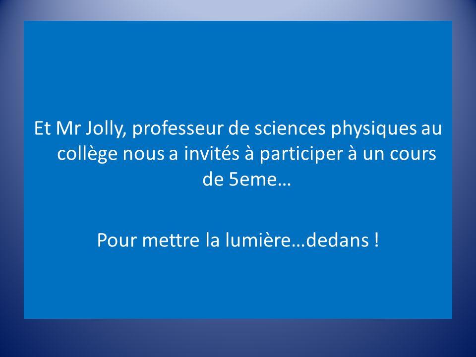 Et Mr Jolly, professeur de sciences physiques au collège nous a invités à participer à un cours de 5eme… Pour mettre la lumière…dedans !
