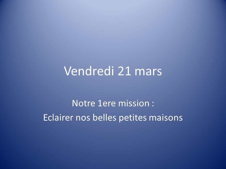 Vendredi 21 mars Notre 1ere mission : Eclairer nos belles petites maisons