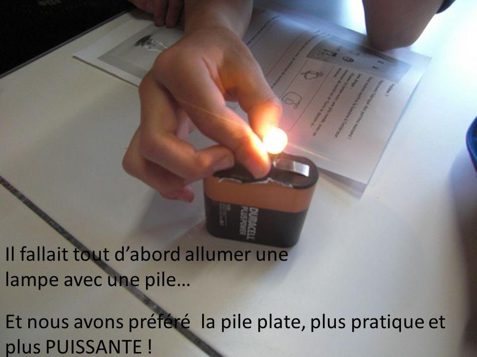 Il fallait tout dabord allumer une lampe avec une pile… Et nous avons préféré la pile plate, plus pratique et plus PUISSANTE !