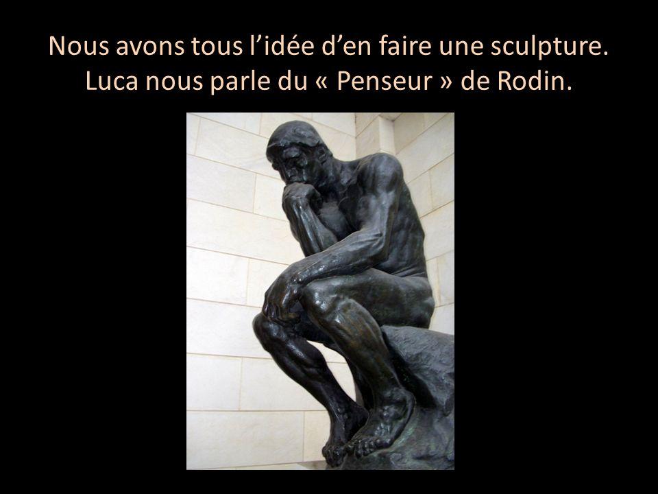 Nous avons tous lidée den faire une sculpture. Luca nous parle du « Penseur » de Rodin.