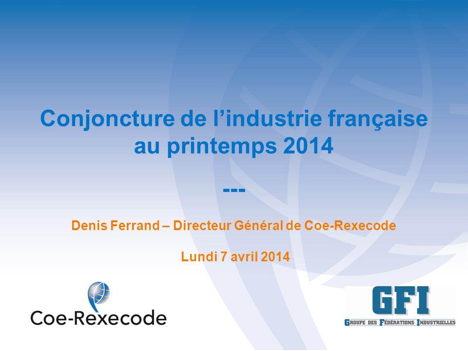 Conjoncture de lindustrie française au printemps 2014 --- Denis Ferrand – Directeur Général de Coe-Rexecode Lundi 7 avril 2014