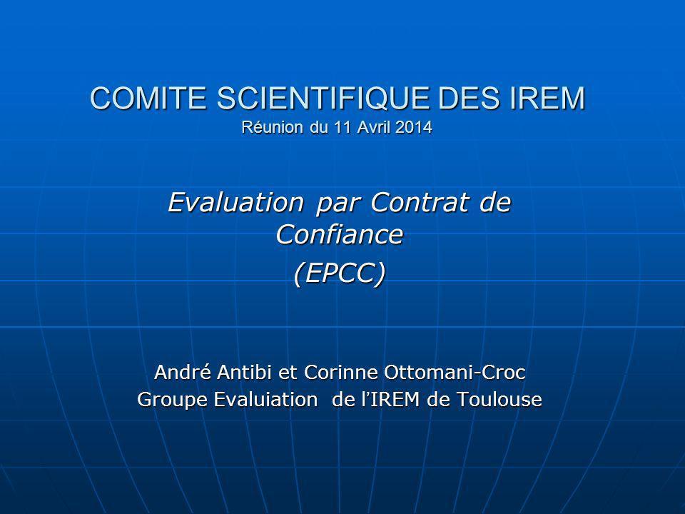 COMITE SCIENTIFIQUE DES IREM Réunion du 11 Avril 2014 Evaluation par Contrat de Confiance (EPCC) André Antibi et Corinne Ottomani-Croc Groupe Evaluiat