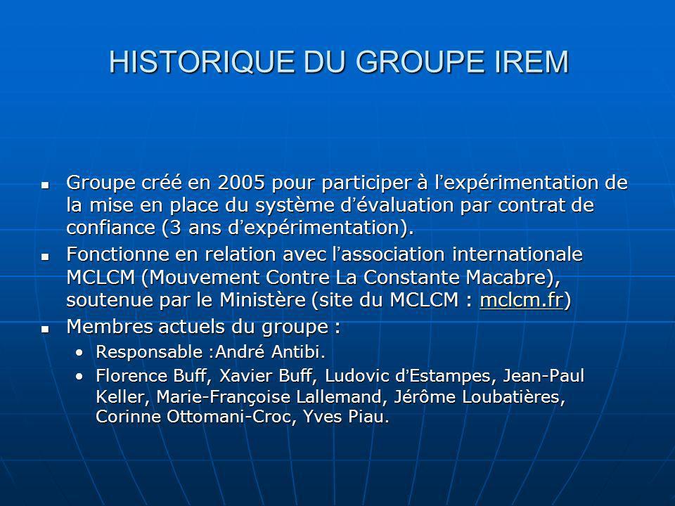 HISTORIQUE DU GROUPE IREM Groupe créé en 2005 pour participer à l expérimentation de la mise en place du système d évaluation par contrat de confiance